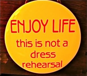 enjoy-life-not-dress-rehearsal--large-msg-122646869979